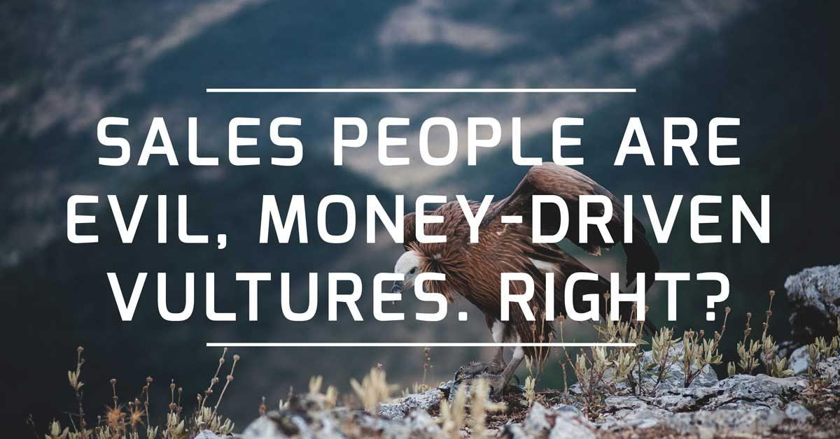Sales people evil money-driven vultures